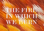 The fire in which we burn